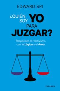 ¿QUIEN SOY YO PARA JUZGAR? - RESPONDER AL RELATIVISMO CON LA LOGICA Y EL AMOR