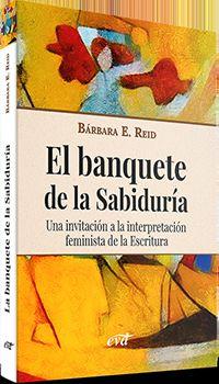 BANQUETE DE LA SABIDURIA, EL - UNA INVITACION A LA INTERPRETACION FEMINISTA DE LA ESCRITURA