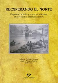 Recuperando El Norte - Empresas, Capitales Y Proyectos Atlanticos En La Economia Imperial Hispanica - Alberto Angulo Morales (ed. ) / Alvaro Aragon Ruano (ed. )