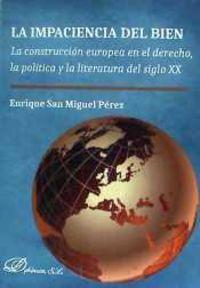 IMPACIENCIA DEL BIEN, LA - LA CONSTRUCCION EUROPEA EN EL DERECHO, LA POLITICA Y LA LITERATURA DEL SIGLO XX