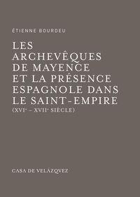 ARCHEVIQUES DE MAYENCE ET LA PRESENCE ESPAGNOLE DANS LE SAINT-EMPIRE, LES - (XVIE-XVIIE SIECLE)