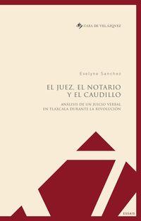 JUEZ, EL NOTARIO Y EL CAUDILLO, EL - ANALISIS DE UN JUICIO VERBAL EN TLAXCALA DURANTE LA REVOLUCION