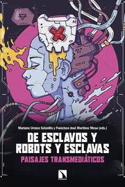 De Esclavos Y Robots Y Esclavas - Paisajes Transmediaticos - Mariano Urraco Solanilla / Francisco Jose Martinez Mesa