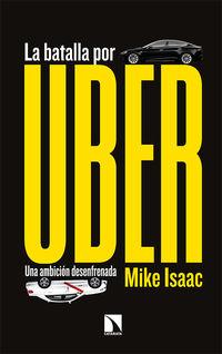 Batalla Por Uber, La - Una Ambicion Desenfrenada - Mike Isaac