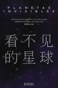 Planetas Invisibles - Antologia De Ciencia Ficcion China Contemporanea - Ken Liu