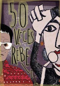 50 Veces Rebelde - Andrea Perales Fdez De Gamboa / Maria Orcasitas-Vicandi / Angela Garcia Mardones (il. )