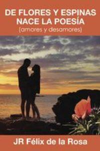 De Flores Y Espinas Nace La Poesía. (amores Y Desamores) - Jr Félix De La Rosa