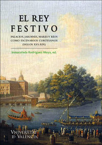 REY FESTIVO, EL - PALACIOS, JARDINES, MARES Y RIOS COMO ESCENARIOS CORTESANOS (SIGLOS XVI-XIX)