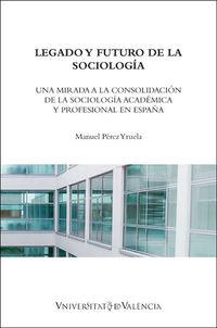LEGADO Y FUTURO DE LA SOCIOLOGIA - UNA MIRADA A LA CONSOLIDACION DE LA SOCIOLOGIA ACADEMICA Y PROFESIONAL EN ESPAÑA