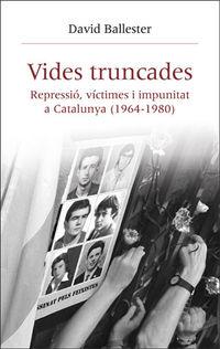VIDES TRUNCADES - REPRESSIO, VICTIMES I IMPUNITAT A CATALUNYA (1964-1980)