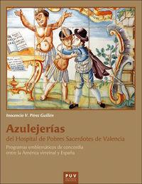 AZULEJERIAS DEL HOSPITAL DE POBRES SACERDOTES DE VALENCIA - PROGRAMAS EMBLEMATICOS DE CONCORDIA ENTRE LA AMERICA VIRREINAL Y ESPAÑA