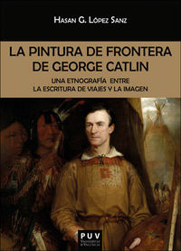 Pintura De Frontera De George Catlin, La - Una Etnografia Entre La Escritura De Viajes Y La Imagen - Hasan German Lopez Sanz