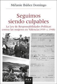 SEGUIMOS SIENDO CULPABLES - LA LEY DE RESPONSABILIDADES POLITICAS CONTRA LAS MUJERES EN VALENCIA (1939 - C.1948)