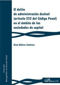 El delito de administracion desleal (articulo 252 del codigo penal) en el ambito de las sociedades de capital - Aixa Galvez Jimenez