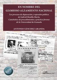 EN NOMBRE DEL GLORIOSO ALZAMIENTO NACIONAL - LOS PROCESOS DE DEPURACION Y REPRESION POLITICA DE GABRIEL BONILLA MARIN, CATEDRATICO DE PROCEDIMIENTOS Y PRACTICA FORENSE DE LA UNIVERSIDAD DE GRANADA