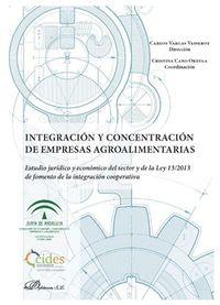 INTEGRACION Y CONCENTRACION DE EMPRESAS AGROALIMENTARIAS - ESTUDIO JURIDICO Y ECONOMICO DEL SECTOR Y DE LA LEY 13*2013 DE FOMENTO DE LA INTEGRACION COOPERATIVA