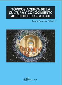 TOPICOS ACERCA DE LA CULTURA Y CONOCIMIENTO JURIDICO DEL SIGLO XXI