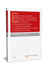 PROTECCION JURIDICA DEL INVERSOR EN LOS FONDOS DE INVERSION A LARGO PLAZO EUROPEOS, LA: UNA VIA DE INCENTIVACION PARA LA FORMULA EUROPEA DE FINANCIACION DE LAS PYMES E INFRAESTRUCTURAS