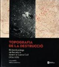 TOPOGRAFIA DE LA DESTRUCCIO - ELS BOMBARDEIGS DE BARCELONA DURANT LA GUERRACIVIL (1936-1939)