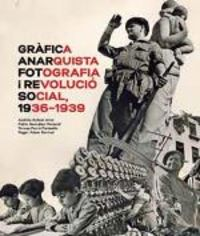 GRAFICA ANARQUISTA - FOTOGRAFIA I REVOLUCIO SOCIAL (1936-1939)