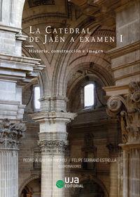 Catedral De Jaen A Examen, La I - Historia, Construccion E Imagen - Yves Pauwels / Salvador Guerrero / [ET AL. ]