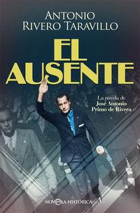 Ausente, El - La Novela De Jose Antonio Primo De Rivera - Antonio Rivero Taravillo