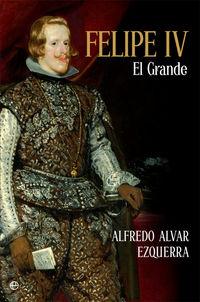 Felipe Iv - El Grande - Alfredo Alvar Ezquerra