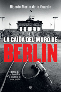 CAIDA DEL MURO DE BERLIN, LA - EL FINAL DE LA GUERRA FRIA Y EL AUGE DE UN NUEVO MUNDO