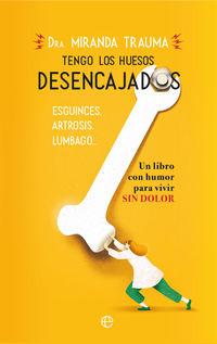 TENGO LOS HUESOS DESENCAJADOS - ESGUINCES, ARTROSIS, LUMBAGO - UN LIBRO CON HUMOR PARA VIVIR SIN DOLOR