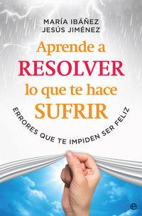 Aprende A Resolver Lo Que Te Hace Sufrir - Maria Ibañez Goicoechea / Jesus Jimenez Cascallana