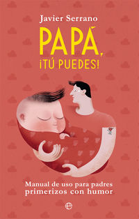 Papa, ¡tu Puedes! - Manual De Uso Para Padres Primerizos Con Humor - Javier Serrano
