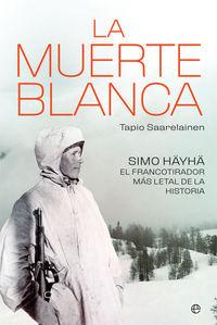 Muerte Blanca, La - Simo Hayha, El Francotirador Mas Letal De La Historia - Tapio Saarelainen