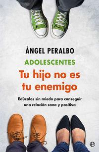 Adolescentes - Tus Hijo No Es Tu Enemigo - Educalos Sin Miedo Para Conseguir Una Relacion Sana Y Positiva - Angel Peralbo