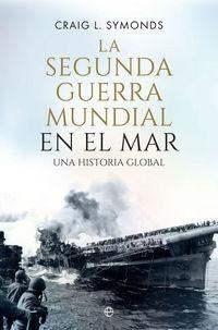 SEGUNDA GUERRA MUNDIAL EN EL MAR, LA - UNA HISTORIA GLOBAL