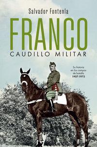 Franco, Caudillo Militar - Su Historia En Los Campos De Batalla 1907-1975 - Salvador Fontenla