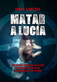 MATAR A LUCIA - UNA MUJER ATRAPADA EN LA RED DE CORRUPCION POLICIAL Y NARCOTRAFICO EN ESPAÑA