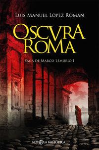 Oscura Roma - Saga De Marco Lemurio I - Luis Manuel Lopez Roman