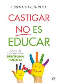 CASTIGAR NO ES EDUCAR - TODAS LAS VENTAJAS DE LA DISCIPLINA POSITIVA