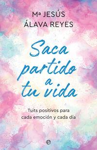Saca Partido A Tu Vida - Tuits Positivos Para Cada Emocion Y Cada Dia - M. Jesus Alava Reyes