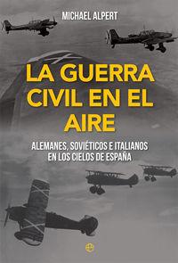 GUERRA CIVIL EN EL AIRE, LA - ALEMANES, SOVIETICOS E ITALIANOS EN LOS CIELOS DE ESPAÑA