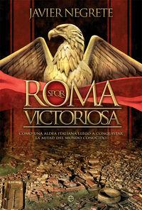 Roma Victoriosa - Como Una Aldea Italiana Llego A Conquistar La Mitad Del Mundo Conocido - Javier Negrete