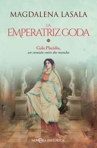 Emperatriz Goda, La - Gala Placidia, Un Corazon Entre Dos Mundos - Magdalena Lasala