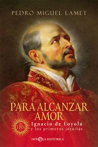 PARA ALCANZAR AMOR - IGNACIO DE LOYOLA Y LOS PRIMEROS JESUITAS