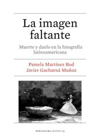 IMAGEN FALTANTE, LA - MUERTE Y DUELO EN LA FOTOGRAFIA LATINOAMERICANA