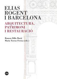 Elias Rogent I Barcelona - Arquitectura, Patrimoni I Restauracio - Ramon Dilla Marti / Maria Torras Freixa