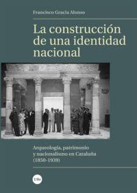 CONSTRUCCION DE UNA IDENTIDAD NACIONAL, LA - ARQUEOLOGIA, PATRIMONIO Y NACIONALISMO EN CATALUÑA (1850-1939)