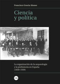 CIENCIA Y POLITICA - LA ORGANIZACION DE LA ARQUEOLOGIA Y LA PREHISTORIA EN ESPAÑA (1850-1939)