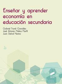 Enseñar Y Aprender Economia En Educacion Secundaria - Gabriel Trave Gonzalez / Jose Antonio Molina Marfil / Juan Delval Merino