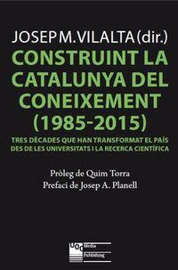 CONSTRUINT LA CATALUNYA DEL CONEIXEMENT (1985-2015) - TRES DECADES QUE HAN TRANSFORMAT EL PAIS DES DE LES UNIVERSITATS I LA RECERCA CIENTIFICA
