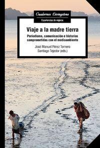 VIAJE A LA MADRE TIERRA - PERIODISMO, COMUNICACION E HISTORIAS COMPROMETIDAS CON EL MEDIOAMBIENTE